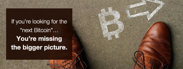 If you're looking for the 'next Bitcoin'... You're missing the bigger picture.