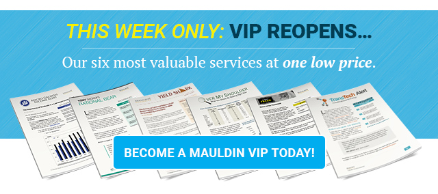 This week only: VIP reopens... Our six most valuable services at one low price. Become a Mauldin VIP Today!