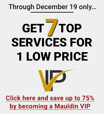 Through December 9 only... Get 7 top services for 1 low price - click here and save up to 75% by becoming a Mauldin VIP